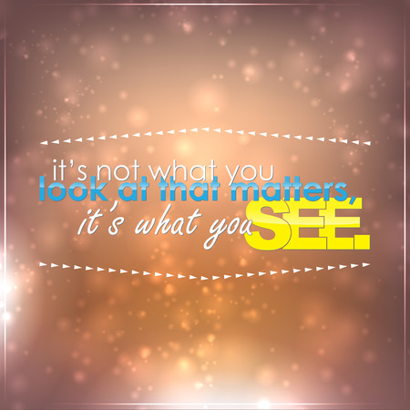 matters: Its not what you look at that matters, it is what you see. Motivational background