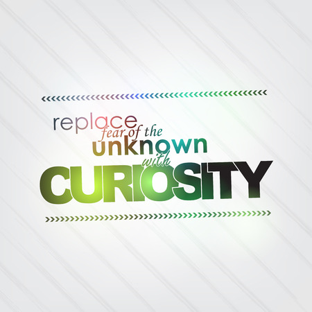 curiosity: Replace fear of unknown with curiosity. Motivational background
