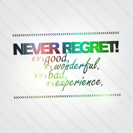 regret: Never regret! if its good, it is wonderful. If its bad, its experience. Motivational background Illustration