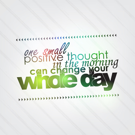 positive thought: One small positive thought in the morning can change your whole day. Motivational background