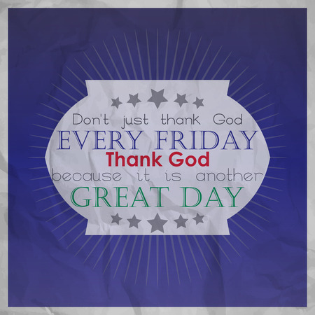 because: Dont just thank God every friday, Thank God because it is another great day.  Motivational background with paper texture