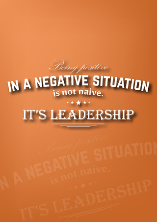 situation: Being positive in a negative situation is not naive. Its leadership. Motivational poster
