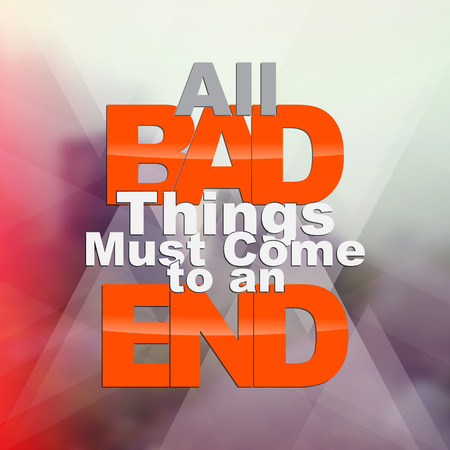 must: All bad things must come to an end. Motivational poster