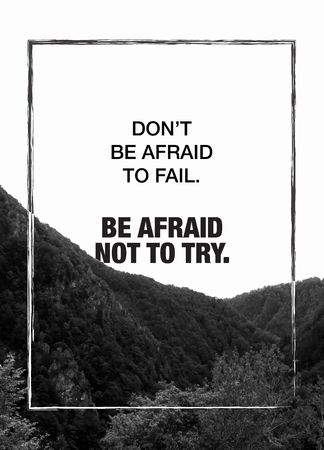 try: Dont be afraid to fail. Be afraid not to try. Motivational poster