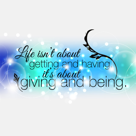 getting: Life isnt about getting and having, it is about giving and being. Motivational poster