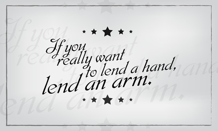 lend a hand: If you really want to lend a hand, lend an arm. Motivational poster.