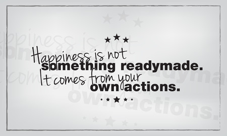 readymade: Happiness is not something readymade. It comes from your own actions. Motivational poster