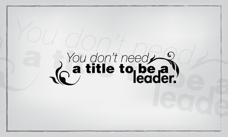 be: You do not need a title to be a leader. Motivational quote