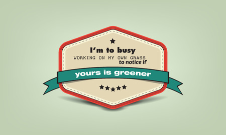 im: Im to busy working on my own grass to notice if yours is greener.