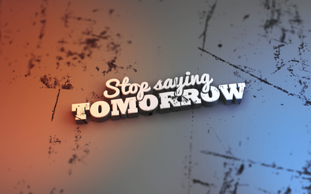 Stop saying tomorrow. 3D Motivational poster