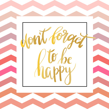 be happy: Don t forget to be happy . Vector inspiration quote. Hand lettering. Gold foil text on zigzag chevron pink pattern. Can be used as a print on T-shirts and canvas bags, for posters, invitations and greeting cards., web and print designs