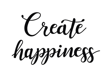 Create happiness. Inspirational quote about happy. Modern calligraphy phrase.