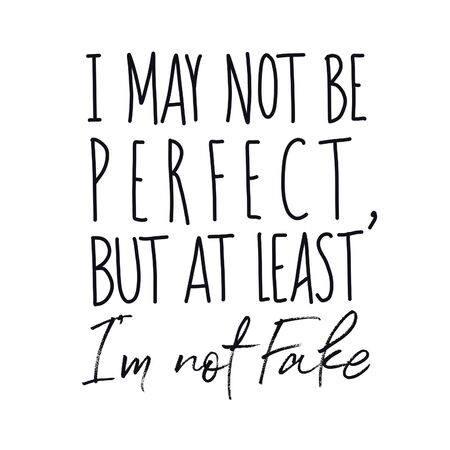 Inspirational Quote - I may not be perfect but at least i'm not fake with white background