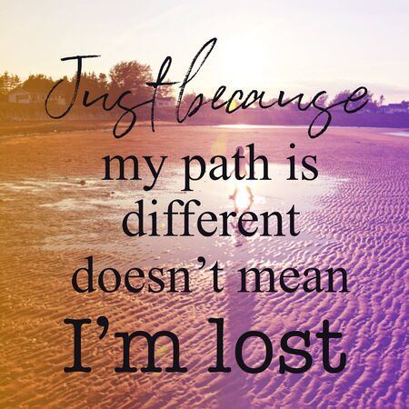 Inspirational Quote with Just Because my path is different doesnt mean im lost