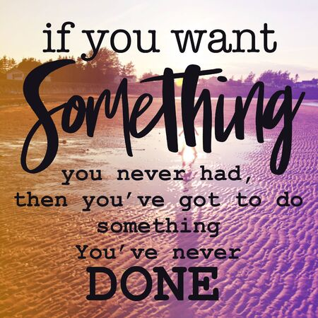 Inspirational Quote - If you want something you never had then you've got to do something you've never done with beach