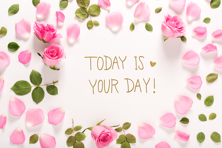 Today Is Your Day message with roses and leaves top view flat lay