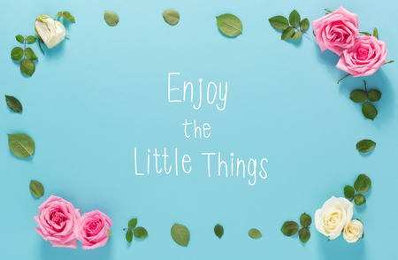 sayings: Enjoy The Little Things message with roses and leaves top view flat lay