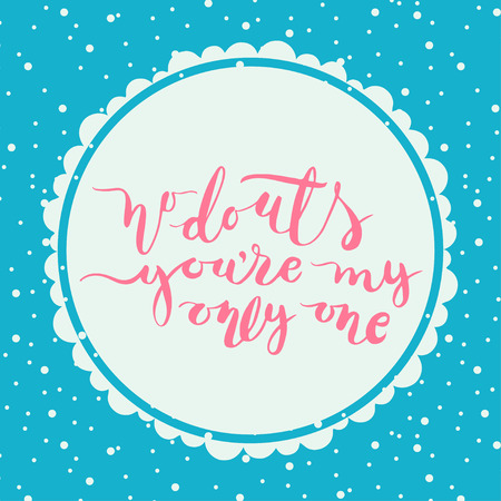 title hands: No douts, you are my only one.  Handlettering. Calligraphy motivating quote. Vector illustration.