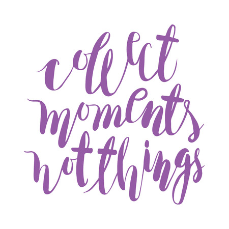 title hands: Collect moments. not things. Handlettering calligraphy motivating quote. Unique vector hand written illustration.