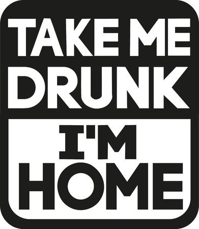 alcoholism: Take me drunk Im home slogan