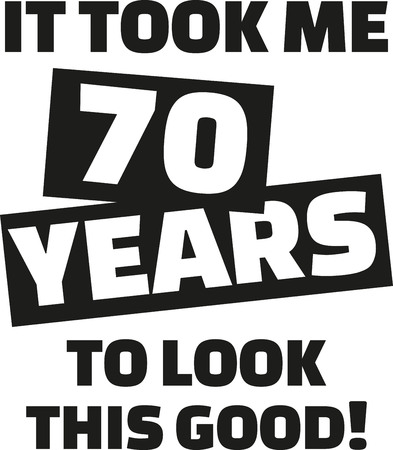 seventieth: It took me 70 years to look this good - 70th birthday