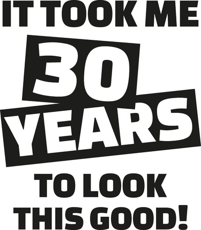 30th: It took me 30 years to look this good - 30th birthday