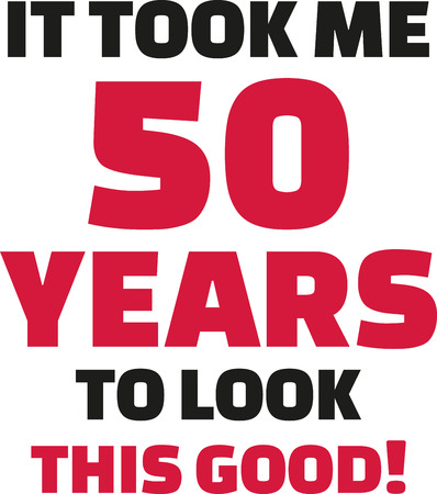 50 years jubilee: It took me 50 years to look this good - 50th birthday
