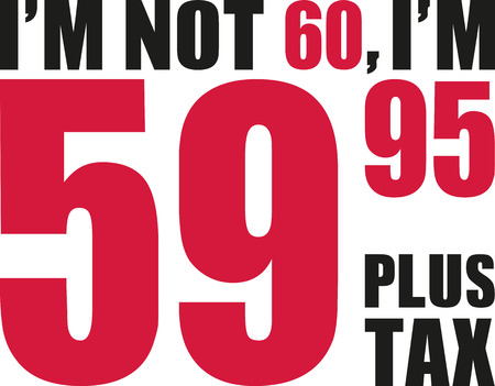 sixtieth: Im not 60, Im 59.95 plus tax - 60th birthday