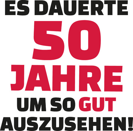 the fiftieth: It took me 50 years to look this good - 50th birthday - german