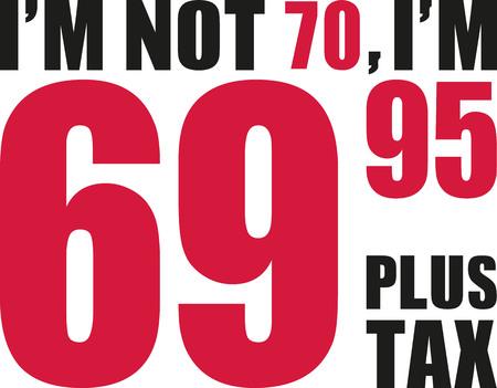seventieth: Im not 70, Im 69.95 plus tax - 70th birthday