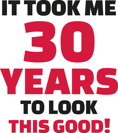 30 years: It took me 30 years to look this good - 30th birthday