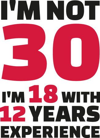 30th: Im not 30, Im 18 with 12 years experience - 30th birthday Illustration