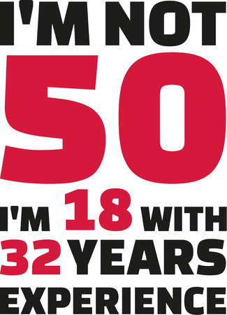 the fiftieth: Im not 50, Im 18 with 32 years experience - 50th birthday Illustration