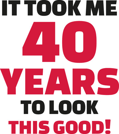 40: It took me 40 years to look this good - 40th birthday Illustration