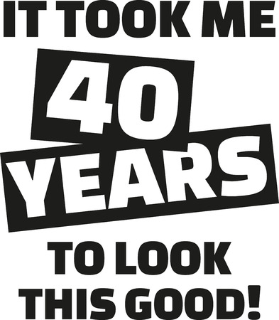 notable: It took me 40 years to look this good - 40th birthday Illustration
