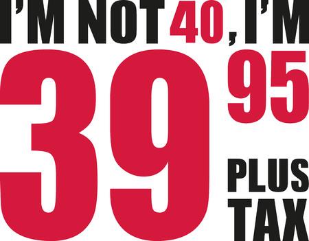 tenth: Im not 40, Im 39.95 plus tax - 40th birthday Illustration