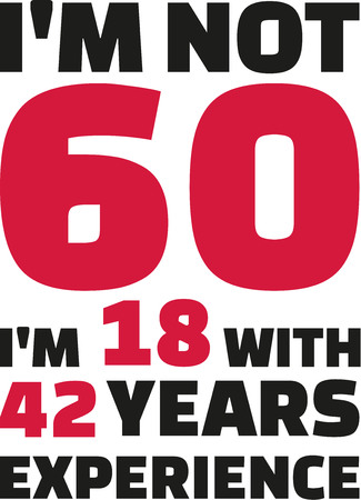 sixtieth: Im not 60, Im 18 with 42 years experience - 60th birthday