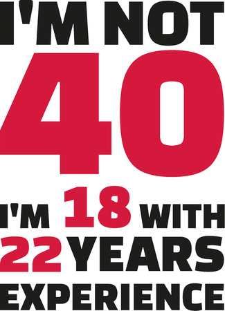 40: Im not 40, Im 18 with 22 years experience - 40th birthday