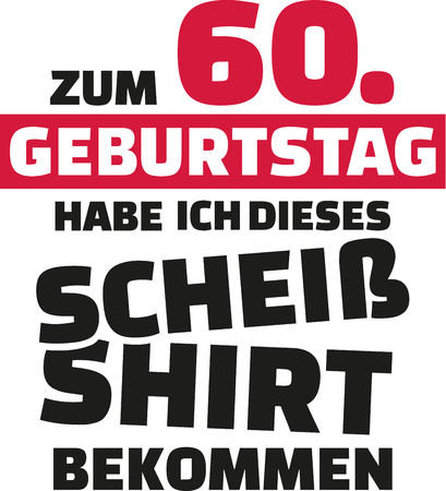 sixtieth: I turned 60 and all i got was this lousy Shirt - 60th birthday german