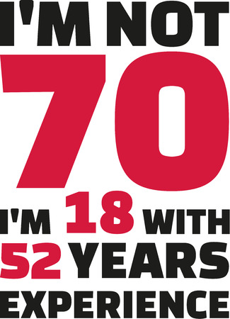 seventieth: Im not 70, Im 18 with 52 years experience - 70th birthday