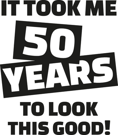 50th: It took me 50 years to look this good - 50th birthday