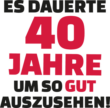 40 years: It took me 40 years to look this good - 40th birthday - german