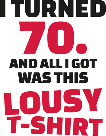 turned: I turned 70 and all i got was this lousy Shirt - 70th birthday