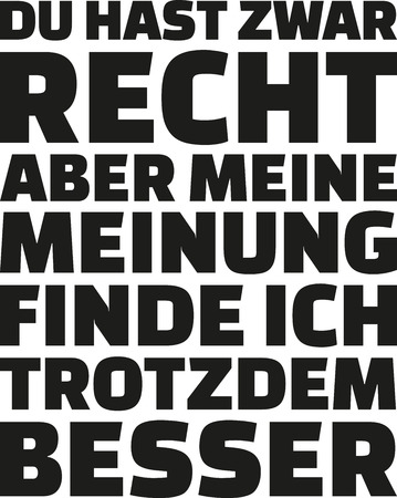 opinion: Slogan: You�re right, but I like my opinion more. German Slogan.