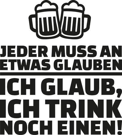 Everyone has to believe in something, I believe in having one more drink. German drinking saying.