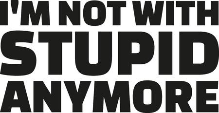 stupid: Im not with stupid anymore Illustration