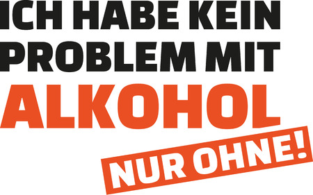 I have no problem with alcohol. Only without. German saying.