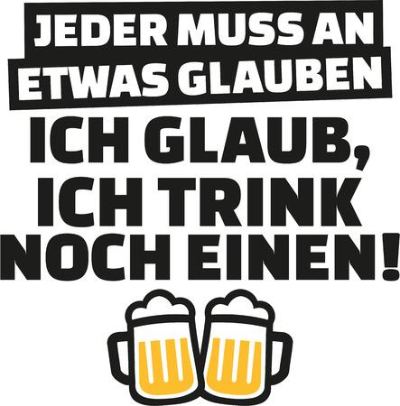 Everyone has to believe in something, I believe in having one more drink. German saying.