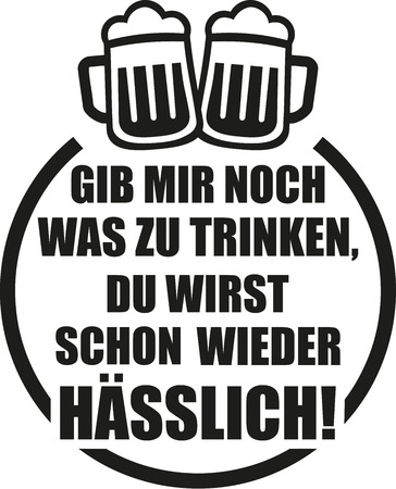 Give me a drink you are getting ugly again. German saying with beer.