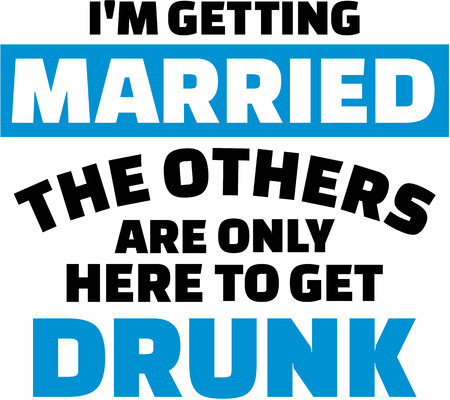 I am getting married, the others are only here to get drunk Illustration